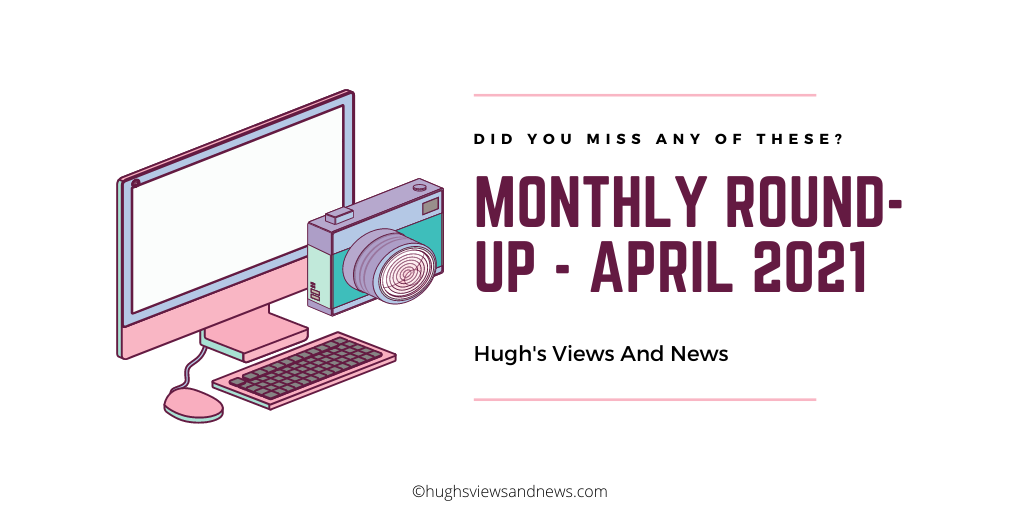 Banner for the blog post Monthly Round-up of Blog posts on Hugh's Views And News for April 2021