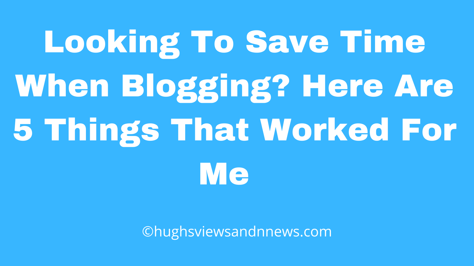 Blog post banner for the blog post 'Looking To Save Time When Blogging? Here Are 5 Things That Worked For Me.'
