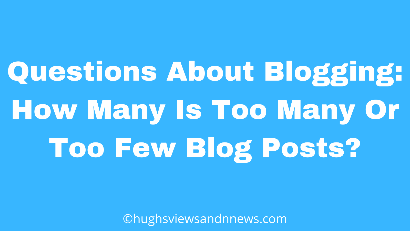Banner for the blog post: Questions About Blogging: How Many Is Too Many Or Too Few Blog posts?